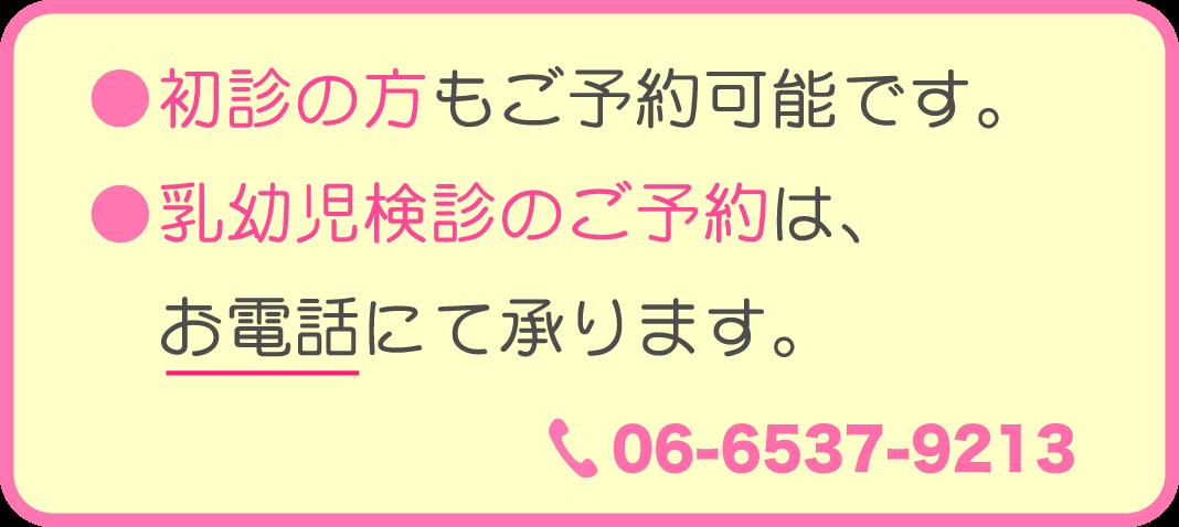 初診の方もご予約可能です。 乳幼児健診のご予約はお電話にて承ります。TEL:06-6537-9213